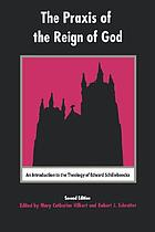 The praxis of the reign of God : an introduction to the theology of Edward Schillebeeckx