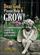 Dear God, please help it grow! : a commonsense guide to gardening with faith