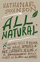 All natural : a skeptic's quest to discover if the natural approach to diet, childbirth, healing and the environment really keeps us healthier and happier