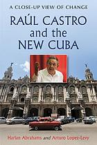 Raúl Castro and the new Cuba : a close-up view of change