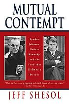 Mutual contempt : Lyndon Johnson, Robert Kennedy, and the feud that defined a decade