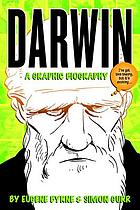 Darwin : a graphic biography : the really exciting and dramatic story of a man who mostly stayed at home and wrote some books