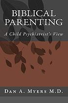 Golden rules for parenting : a child psychiatrist discovers the Bible