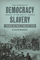 The problem of democracy in the age of slavery : Garrisonian abolitionists and transatlantic reform
