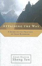 Attaining the way : a guide to the practice of Chan Buddhism