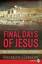 The final days of Jesus : the archaeological evidence
