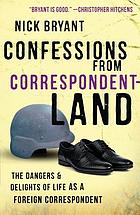 Confessions from correspondentland : the dangers and delights of life as a foreign correspondent