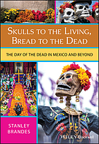 Skulls to the living, bread to the dead : [the day of the dead in Mexico and beyond]