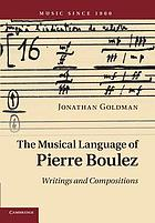 The musical language of Pierre Boulez : writings and compositions