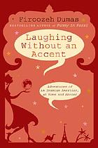 Laughing without an accent : adventures of an Iranian American, at home and abroad