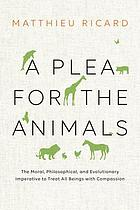 A plea for the animals : the moral, philosophical, and evolutionary imperative to treat all beings with compassion