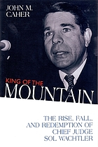 King of the mountain : the rise, fall, and redemption of Chief Judge Sol Wachtler