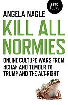 Kill all normies : the online culture wars from Tumblr and 4chan to the alt-right and Trump