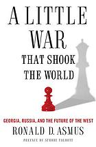 A little war that changed the world : Georgia, Russia, and the future of the West