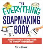 The everything soapmaking book : simple instructions for creating fragrant and decorative homemade soaps