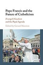 Pope Francis and the future of Catholicism : Evangelii Gaudium and the papal agenda