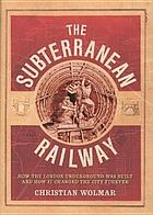 The Subterranean Railway : How the London Underground was Built and How it Changed the City Forever.