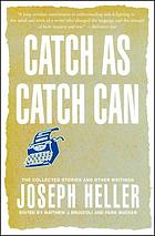Catch as catch can : the collected stories and other writings