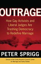 Outrage : how gay activists and liberal judges are trashing democracy to redefine marriage