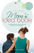 The Christian mom's idea book : hundreds of ideas, tips, and activities to help you be a great mom