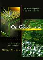 On good land : the autobiography of an urban farm