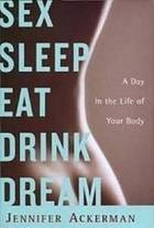 Sex sleep eat drink dream : a day in the life of your body