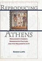 Reproducing Athens : Menander's comedy, democratic culture, and the Hellenistic city