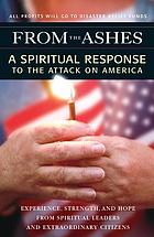 From the ashes : a spiritual response to the attack on America : experience, strength, and hope from spiritual leaders and extraordinary citizens