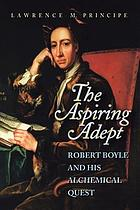 The aspiring adept : Robert Boyle and his alchemical quest : including Boyle's