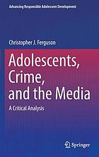 Adolescents, crime, and the media : a critical analysis