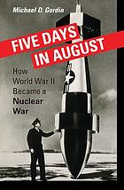 Five days in August : how World War II became a nuclear war