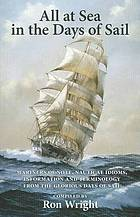All at sea in the days of sail : mariners of note, nautical idioms, information and terminology from the glorious days of sail