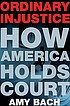 Ordinary injustice : how America holds court by  Amy Bach