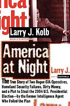 America at night : the true story of two rogue CIA operatives, Homeland Security failures, dirty money, and a plot to steal the 2004 U.S. presidential election--by the former intelligence agent who foiled the plan
