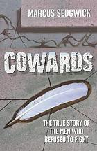Cowards : the true story of the men who refused to fight