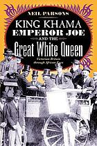 King Khama, Emperor Joe, and the great white queen : Victorian Britain through African eyes