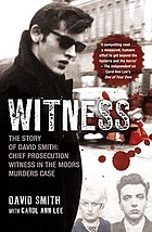 Witness : the story of David Smith, chief prosecution witness in the Moors Murders case / David Smith with Carol Ann Lee.