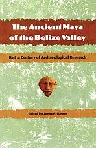The ancient Maya of the Belize Valley : half a century of archaeological research