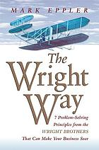 The Wright way : 7 problem-solving principles from the Wright brothers that will make your business soar!
