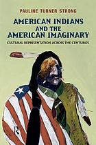 American indians and the American imaginary : cultural representation across the centuries