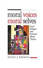 Moral voices, moral selves : Carol Gilligan and feminist moral theory