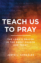 Teach us to pray : the Lord's prayer in the early church and today