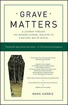 Grave matters : a journey through the modern funeral industry to a natural way of burial