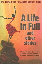 A life in full and other stories : the Caine Prize for African writing 2010.