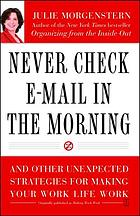 Never check e-mail in the morning : and other unexpected strategies for making your work life work : Featuring 34 grab-and-go strategies for the new world of work
