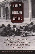 Armies without nations : public violence and state formation in Central America, 1821-1960