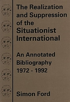 The realization and suppression of the Situationist International : an annotated bibliography 1972-1992