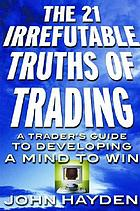 The 21 irrefutable truths of trading : a trader's guide to developing a mind to win