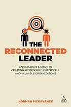 The reconnected leader : an executive's guide to creating responsible, purposeful and valuable organizations