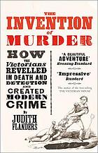 The invention of murder : how the Victorians revelled in death and detection and created modern crime